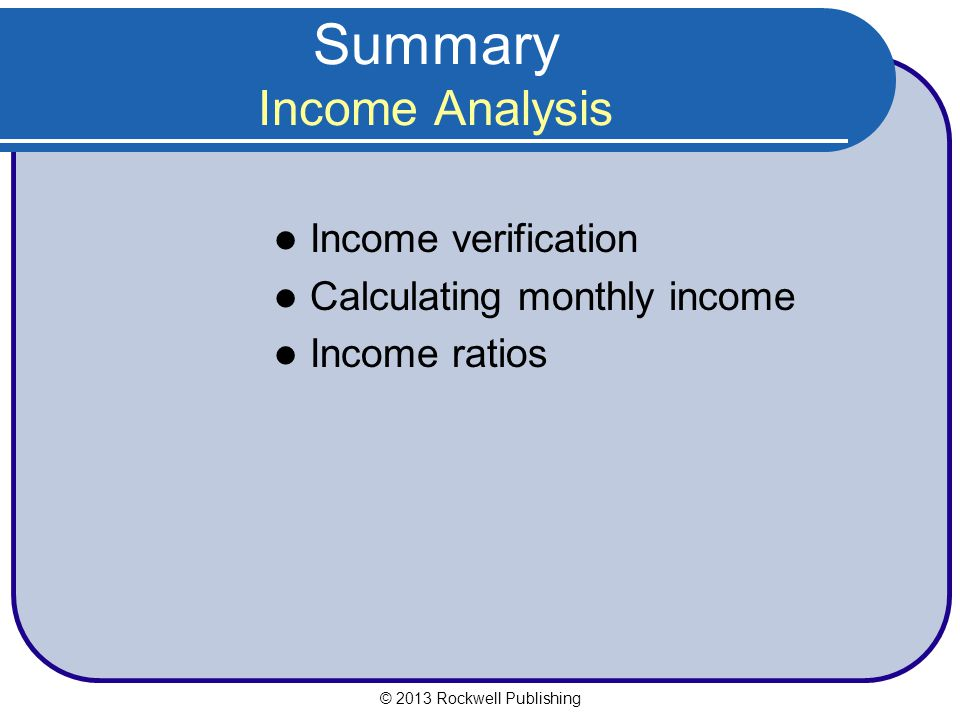 Summary Income Analysis Income verification Calculating monthly income Income ratios © 2013 Rockwell Publishing
