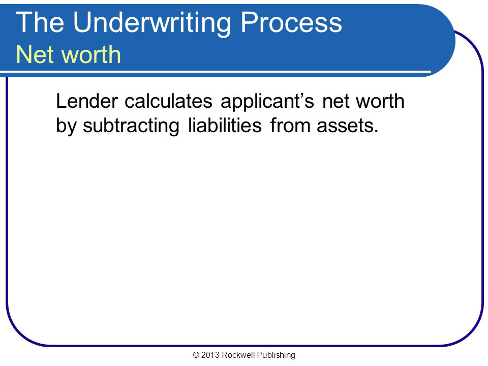 The Underwriting Process Net worth Lender calculates applicant's net worth by subtracting liabilities from assets.