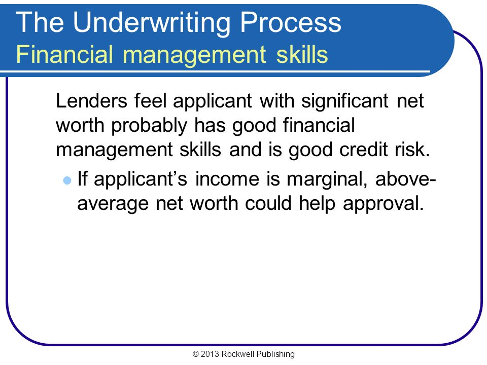 © 2013 Rockwell Publishing The Underwriting Process Financial management skills Lenders feel applicant with significant net worth probably has good fi