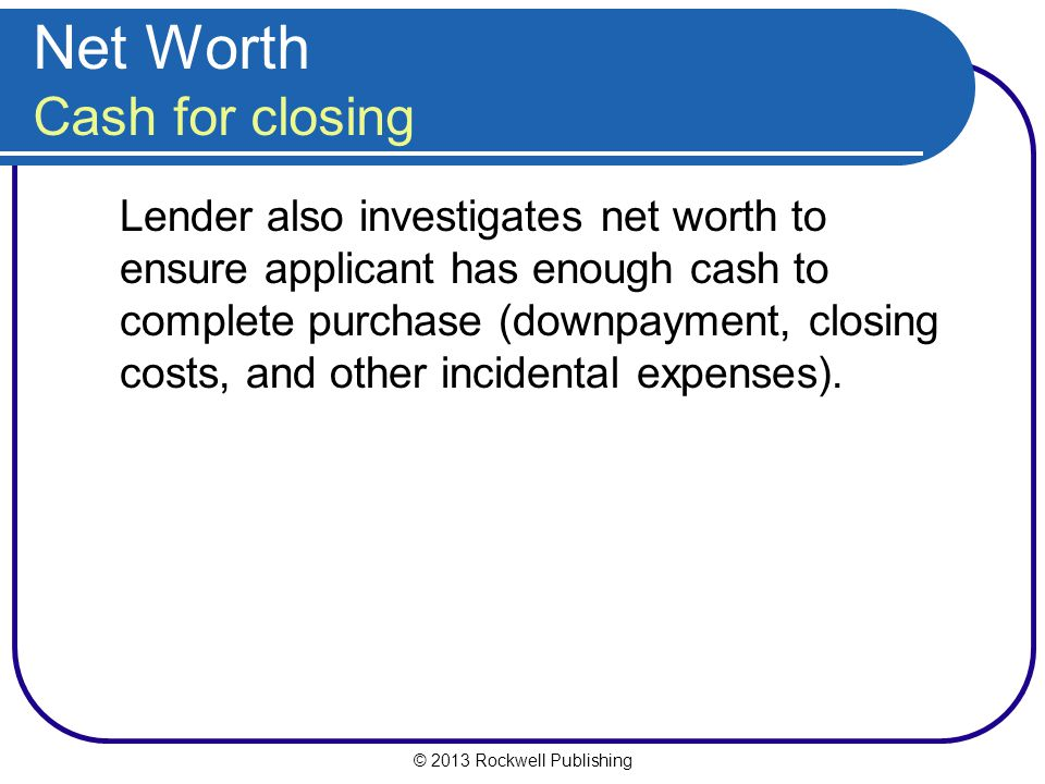 © 2013 Rockwell Publishing Net Worth Cash for closing Lender also investigates net worth to ensure applicant has enough cash to complete purchase (dow