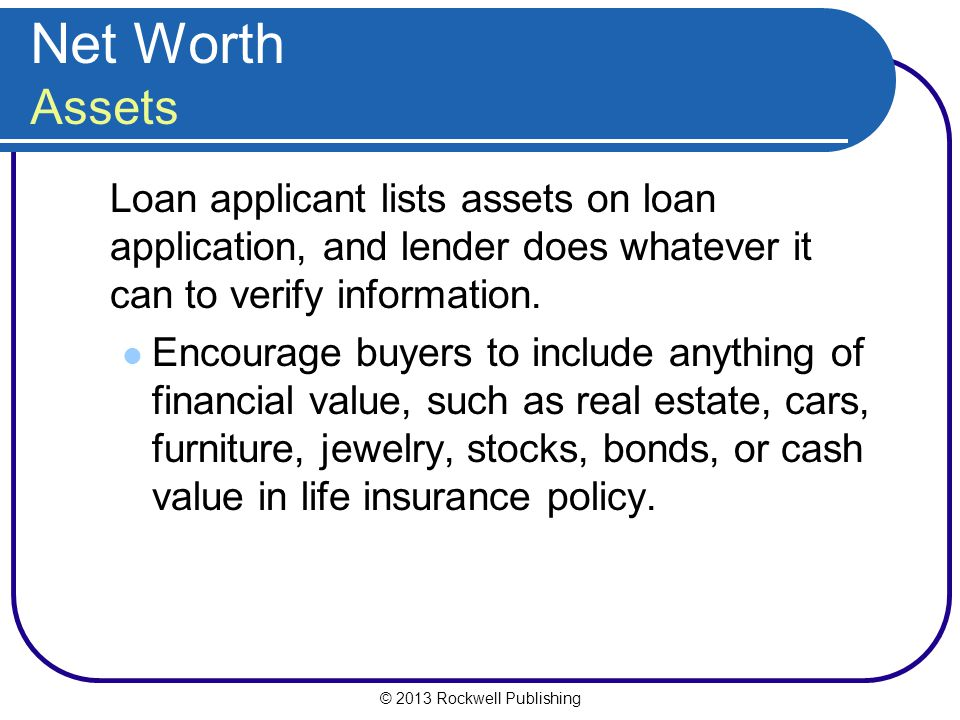 © 2013 Rockwell Publishing Net Worth Assets Loan applicant lists assets on loan application, and lender does whatever it can to verify information. En