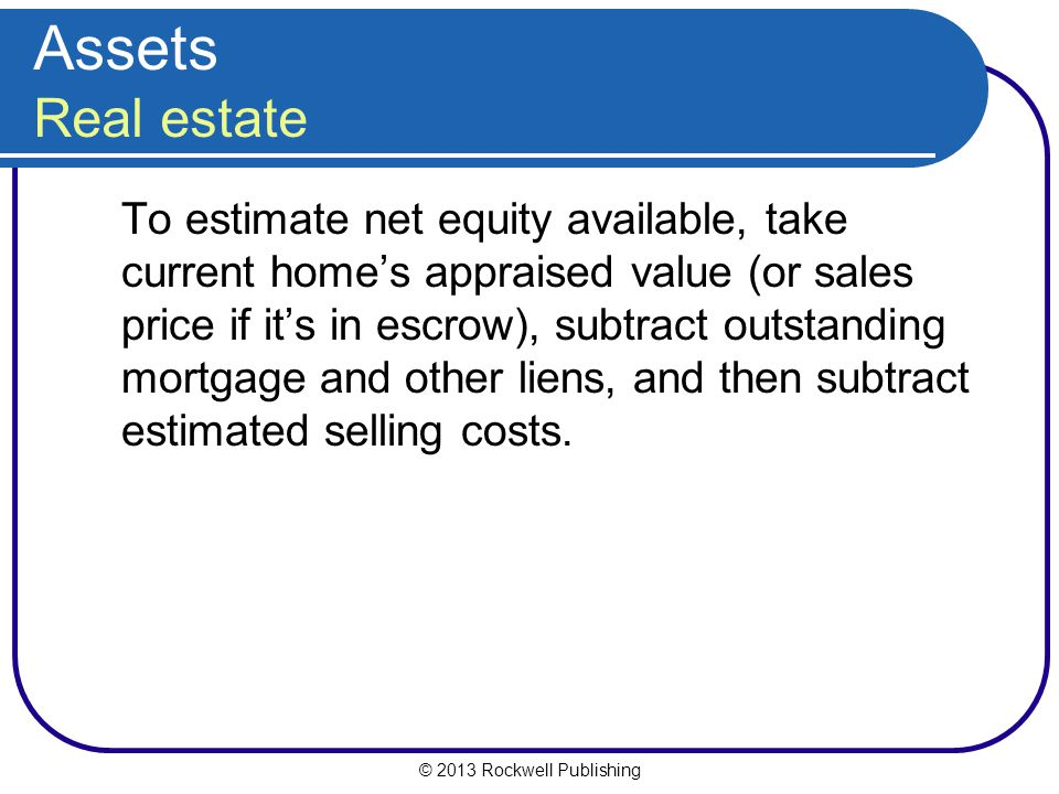 © 2013 Rockwell Publishing Assets Real estate To estimate net equity available, take current home's appraised value (or sales price if it's in escrow)