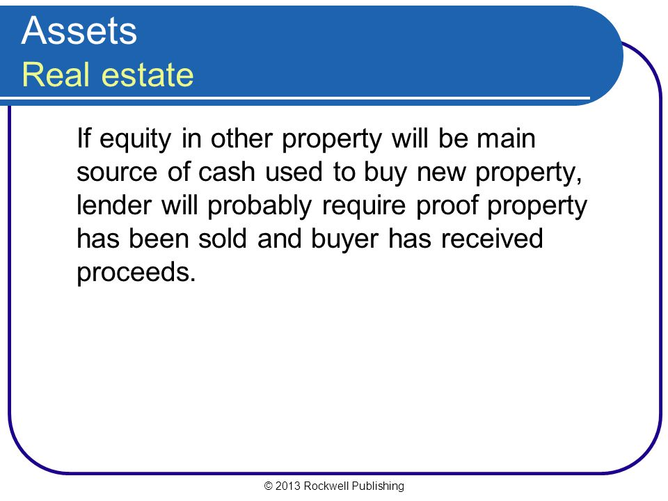 © 2013 Rockwell Publishing Assets Real estate If equity in other property will be main source of cash used to buy new property, lender will probably r