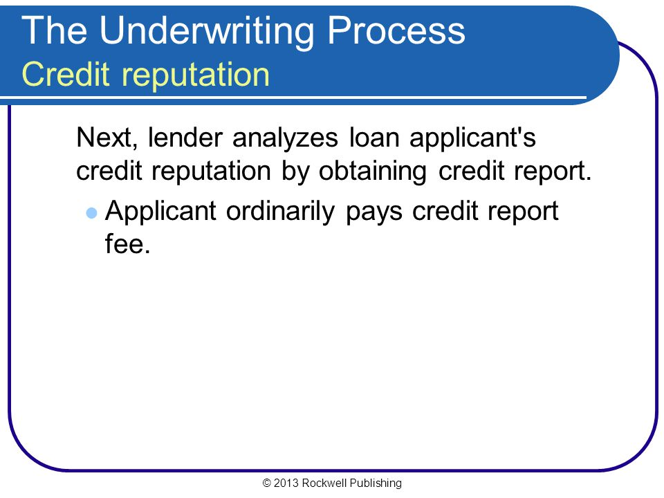 The Underwriting Process Credit reputation Next, lender analyzes loan applicant's credit reputation by obtaining credit report. Applicant ordinarily p