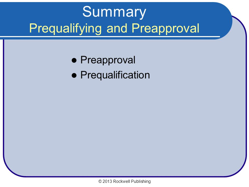 Summary Prequalifying and Preapproval Preapproval Prequalification © 2013 Rockwell Publishing