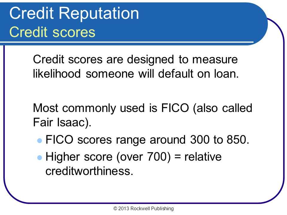 © 2013 Rockwell Publishing Credit Reputation Credit scores Credit scores are designed to measure likelihood someone will default on loan. Most commonl