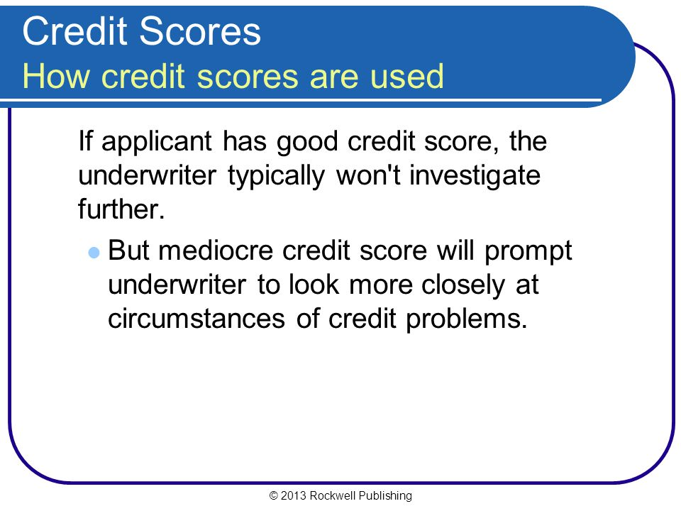 © 2013 Rockwell Publishing Credit Scores How credit scores are used If applicant has good credit score, the underwriter typically won't investigate fu