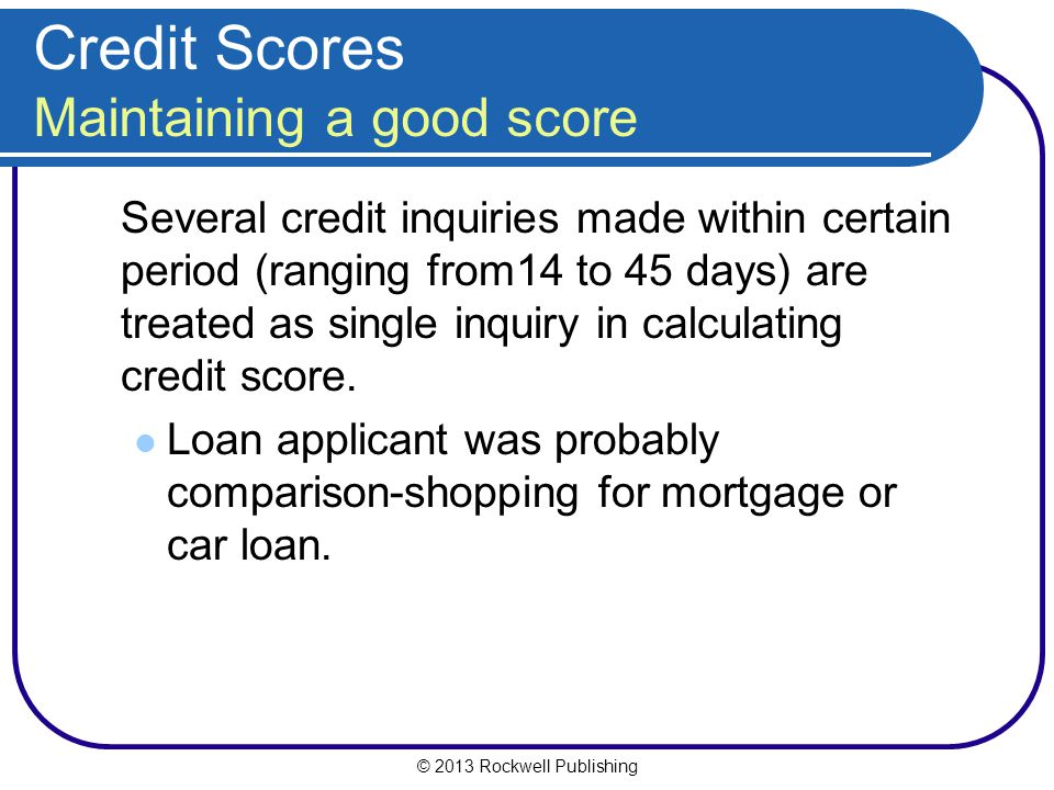 © 2013 Rockwell Publishing Credit Scores Maintaining a good score Several credit inquiries made within certain period (ranging from14 to 45 days) are