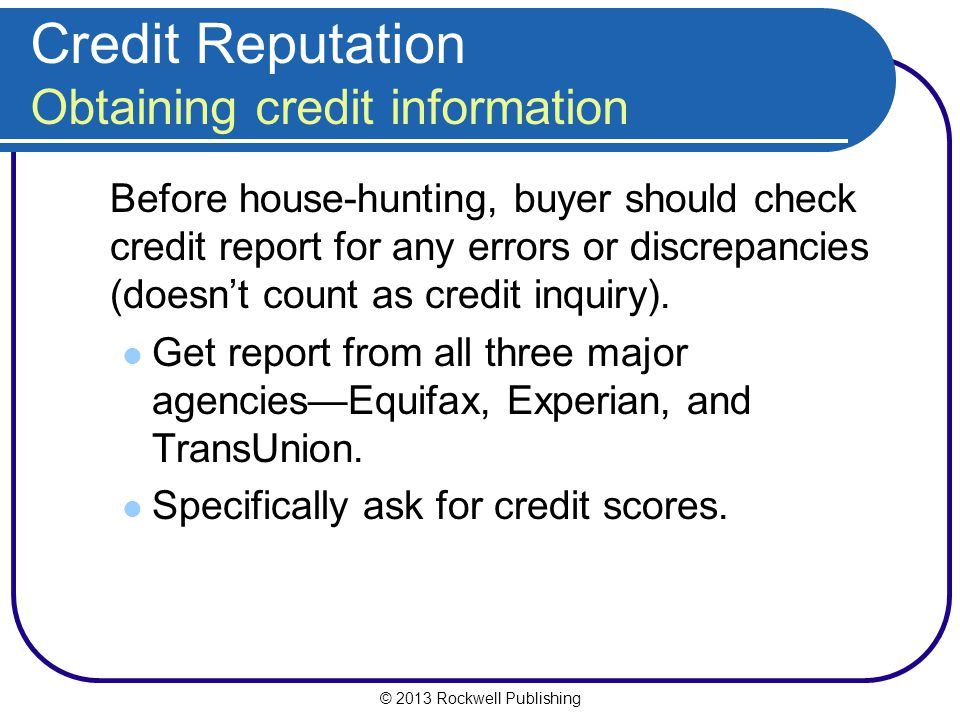 © 2013 Rockwell Publishing Credit Reputation Obtaining credit information Before house-hunting, buyer should check credit report for any errors or dis