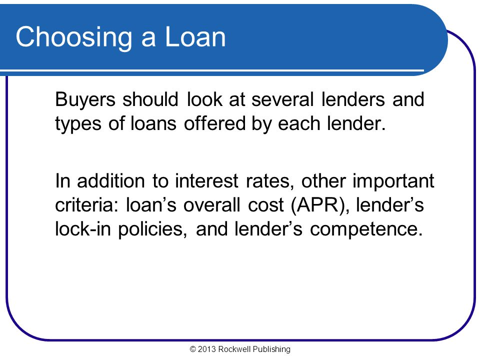 Choosing a Loan Buyers should look at several lenders and types of loans offered by each lender. In addition to interest rates, other important criter