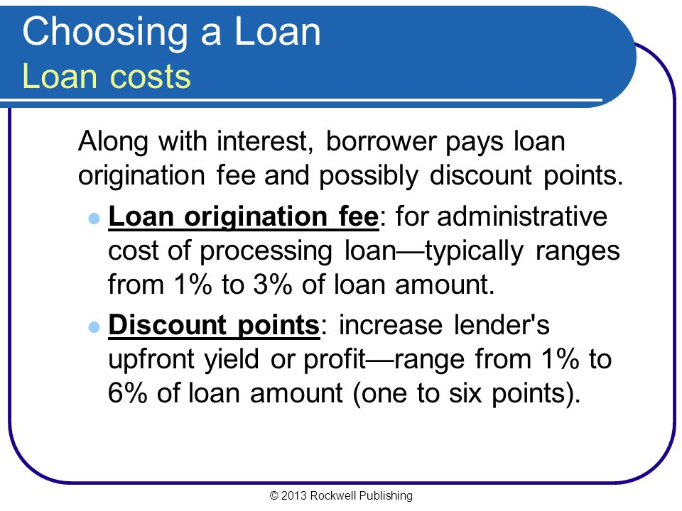 © 2013 Rockwell Publishing Choosing a Loan Loan costs Along with interest, borrower pays loan origination fee and possibly discount points. Loan origi