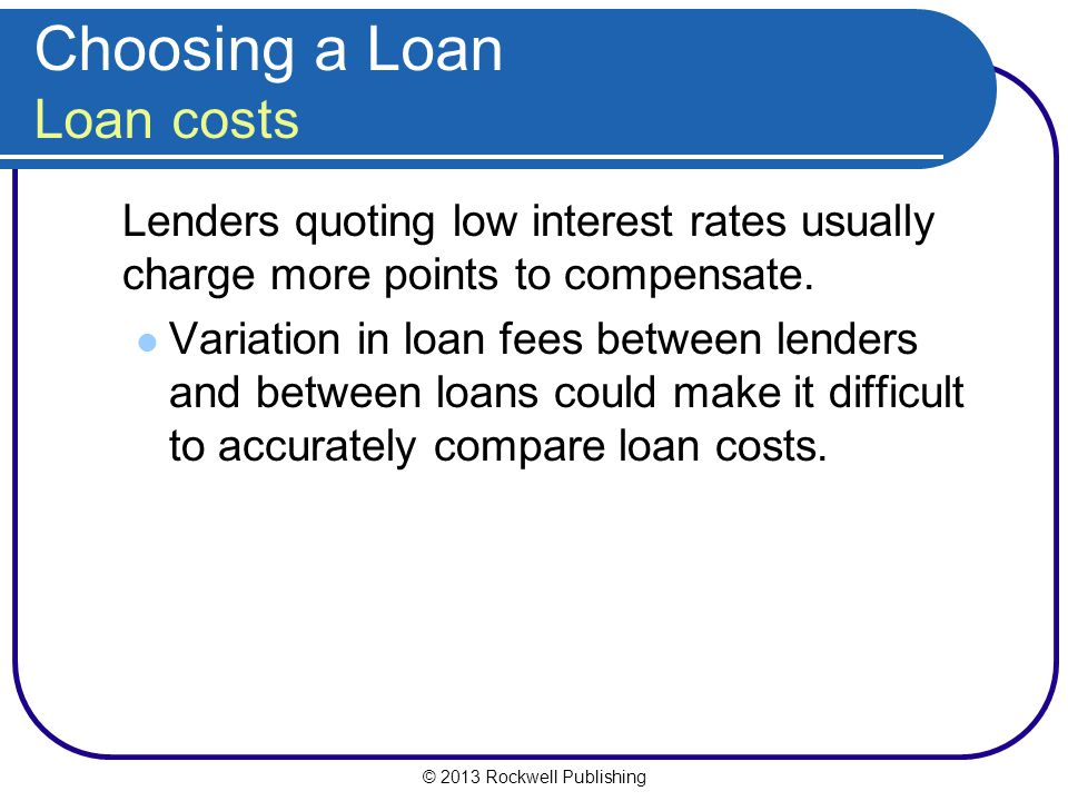 © 2013 Rockwell Publishing Lenders quoting low interest rates usually charge more points to compensate. Variation in loan fees between lenders and bet