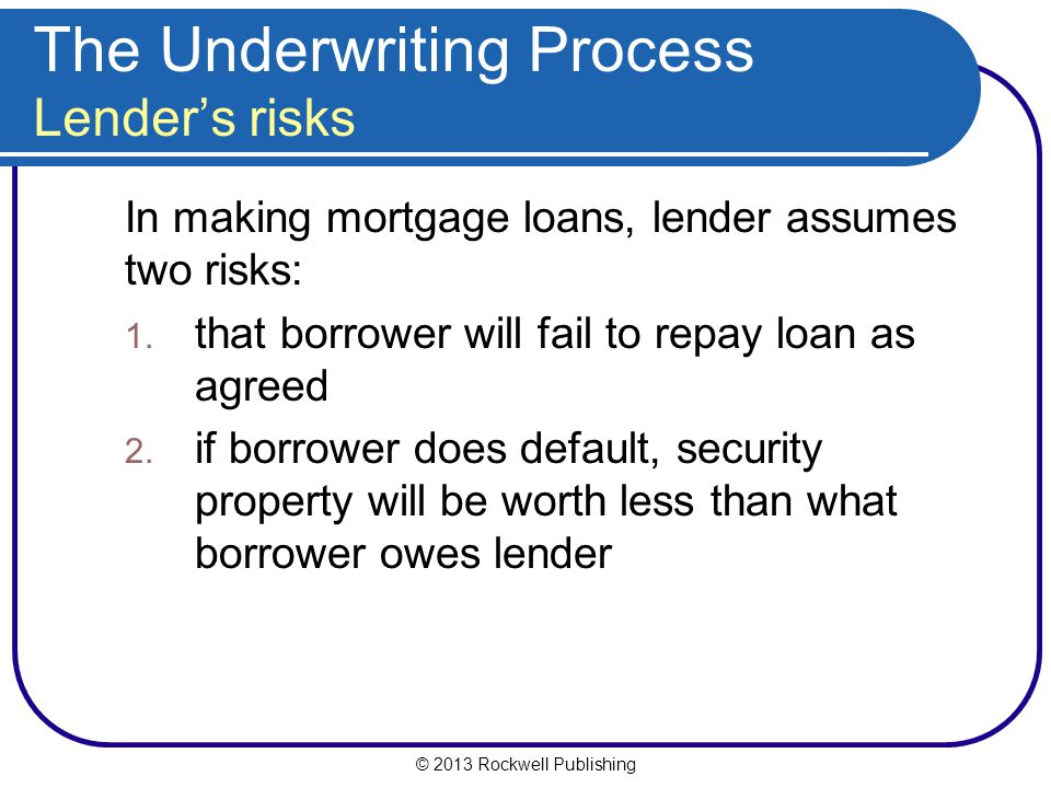 © 2013 Rockwell Publishing The Underwriting Process Lender's risks In making mortgage loans, lender assumes two risks: 1. that borrower will fail to r