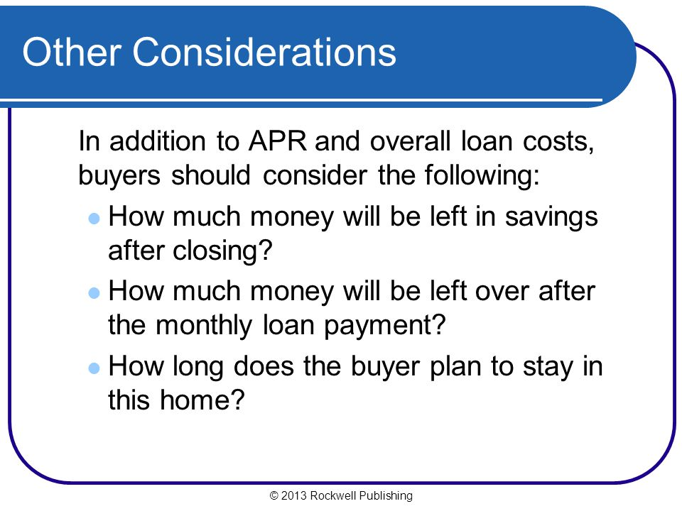 © 2013 Rockwell Publishing Other Considerations In addition to APR and overall loan costs, buyers should consider the following: How much money will b