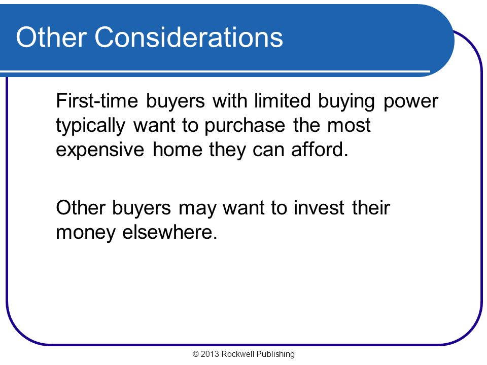 © 2013 Rockwell Publishing Other Considerations First-time buyers with limited buying power typically want to purchase the most expensive home they ca