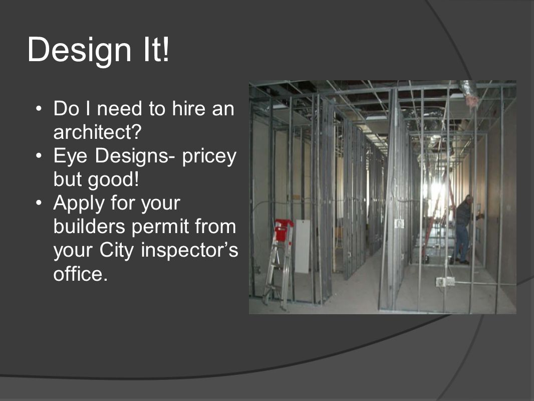 Design It! Do I need to hire an architect? Eye Designs- pricey but good! Apply for your builders permit from your City inspector's office.