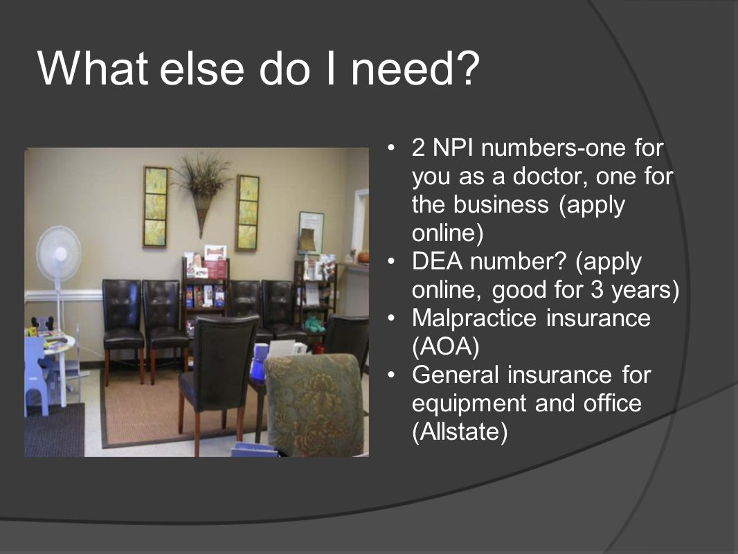 What else do I need? 2 NPI numbers-one for you as a doctor, one for the business (apply online) DEA number? (apply online, good for 3 years) Malpracti