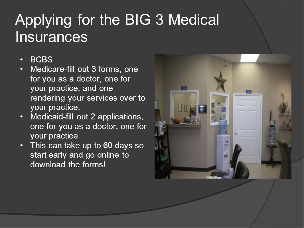 Applying for the BIG 3 Medical Insurances BCBS Medicare-fill out 3 forms, one for you as a doctor, one for your practice, and one rendering your servi