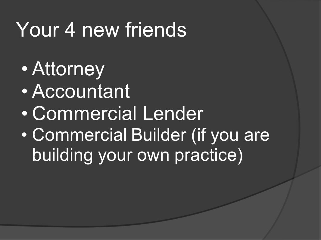 Your 4 new friends Attorney Accountant Commercial Lender Commercial Builder (if you are building your own practice)