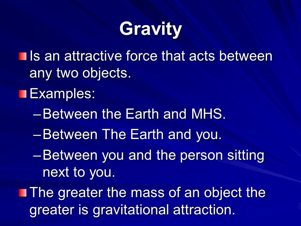 Gravity Is an attractive force that acts between any two objects. Examples: –Between the Earth and MHS. –Between The Earth and you. –Between you and t