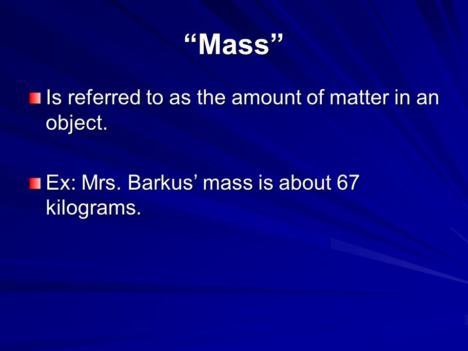 """""""Mass"""" Is referred to as the amount of matter in an object. Ex: Mrs. Barkus' mass is about 67 kilograms."""
