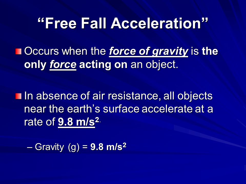 """""""Free Fall Acceleration"""" Occurs when the force of gravity is the only force acting on an object. In absence of air resistance, all objects near the ea"""