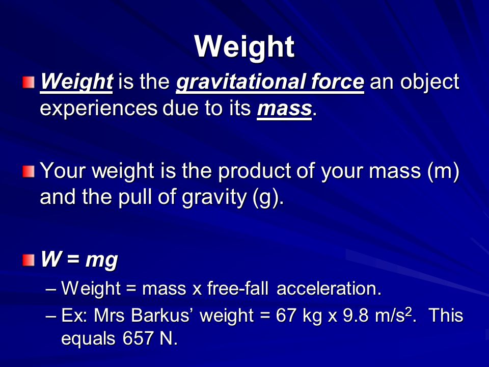 Weight Weight is the gravitational force an object experiences due to its mass. Your weight is the product of your mass (m) and the pull of gravity (g