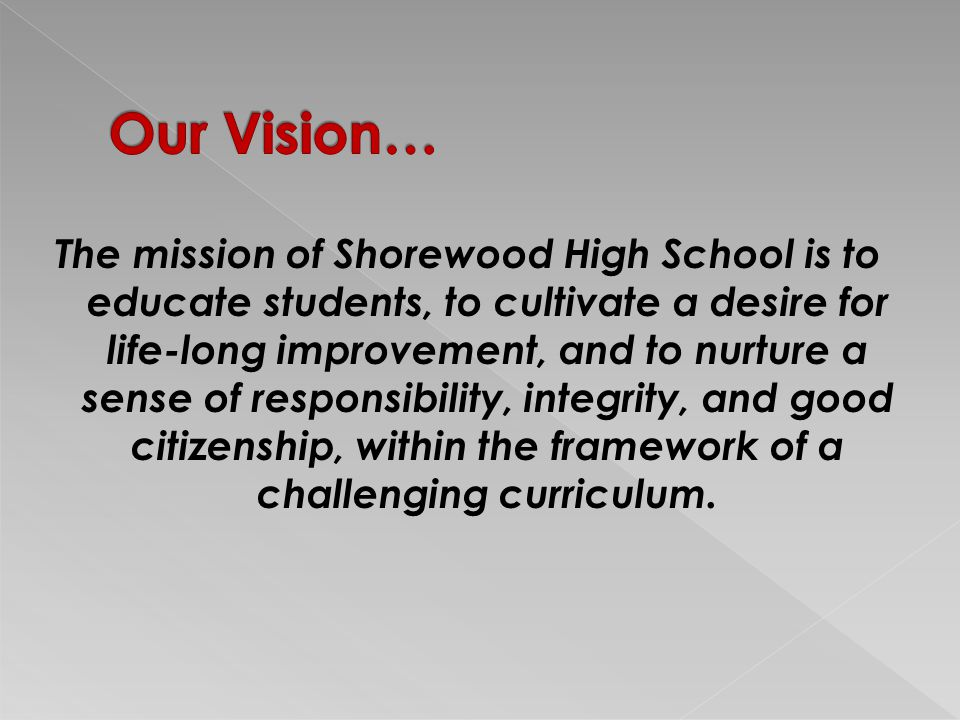 The mission of Shorewood High School is to educate students, to cultivate a desire for life-long improvement, and to nurture a sense of responsibility, integrity, and good citizenship, within the framework of a challenging curriculum.