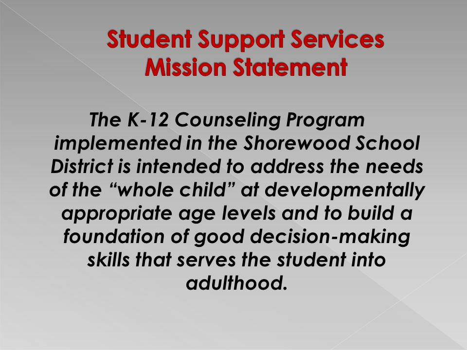 The K-12 Counseling Program implemented in the Shorewood School District is intended to address the needs of the whole child at developmentally appropriate age levels and to build a foundation of good decision-making skills that serves the student into adulthood.
