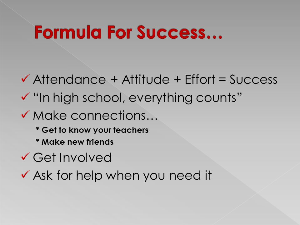 Attendance + Attitude + Effort = Success In high school, everything counts Make connections… * Get to know your teachers * Make new friends Get Involved Ask for help when you need it