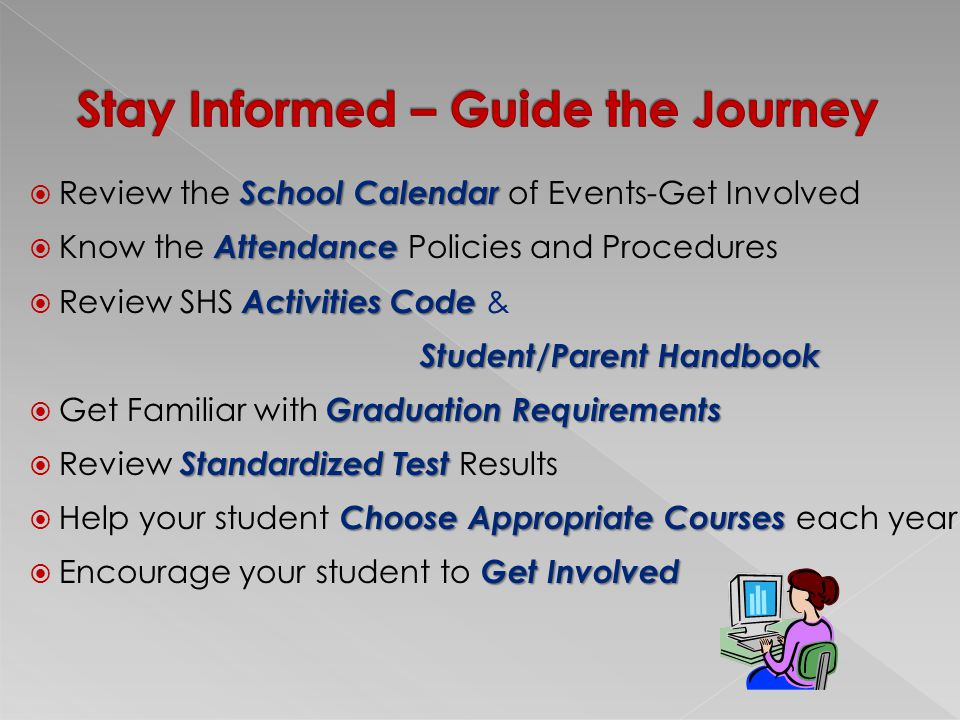 School Calendar  Review the School Calendar of Events-Get Involved Attendance  Know the Attendance Policies and Procedures Activities Code  Review SHS Activities Code & Student/Parent Handbook Student/Parent Handbook Graduation Requirements  Get Familiar with Graduation Requirements Standardized Test  Review Standardized Test Results Choose Appropriate Courses  Help your student Choose Appropriate Courses each year Get Involved  Encourage your student to Get Involved