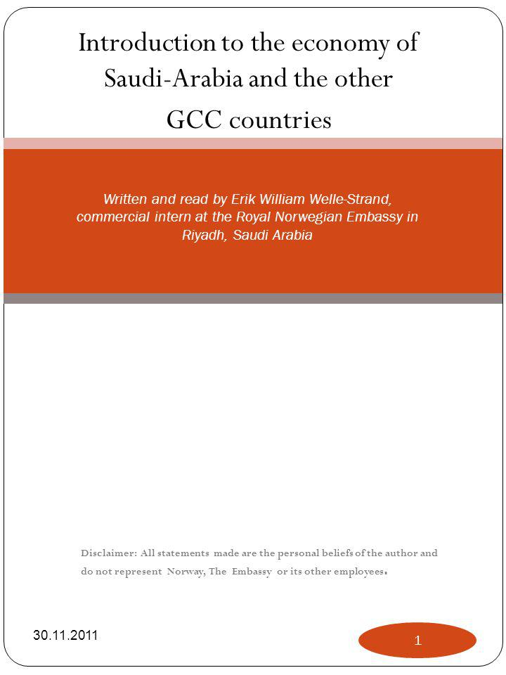 Introduction to the economy of Saudi-Arabia and the other GCC countries Written and read by Erik William Welle-Strand, commercial intern at the Royal