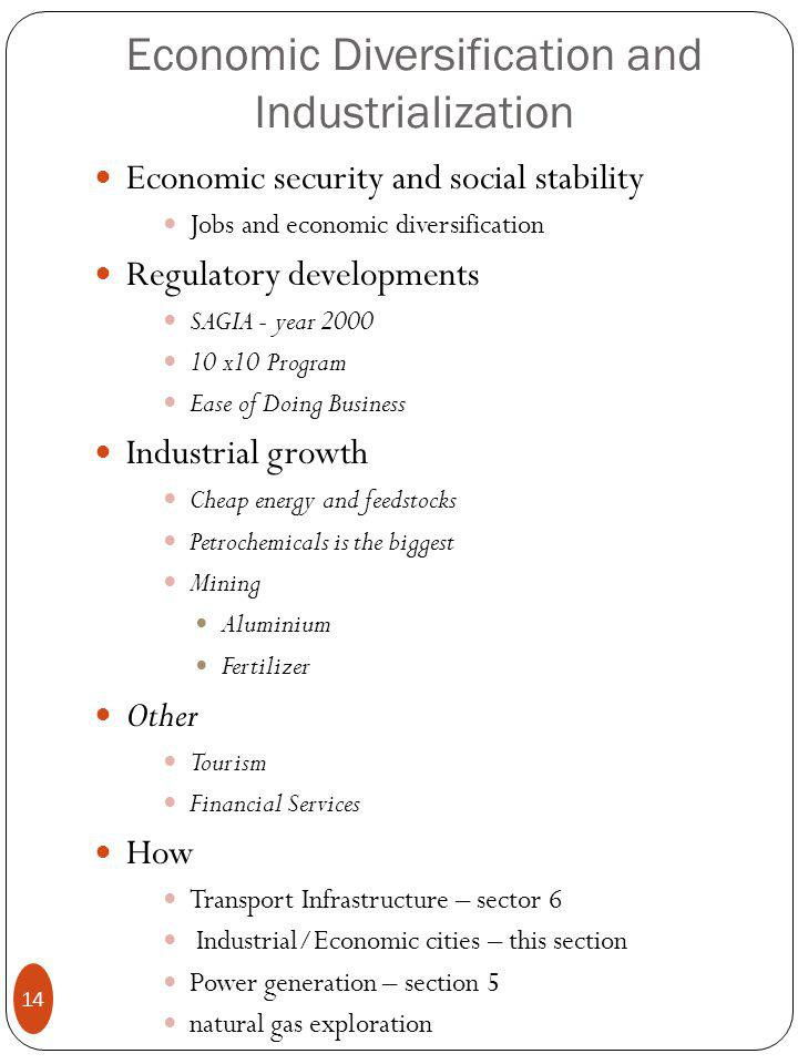 Economic Diversification and Industrialization Economic security and social stability Jobs and economic diversification Regulatory developments SAGIA - year 2000 10 x10 Program Ease of Doing Business Industrial growth Cheap energy and feedstocks Petrochemicals is the biggest Mining Aluminium Fertilizer Other Tourism Financial Services How Transport Infrastructure – sector 6 Industrial/Economic cities – this section Power generation – section 5 natural gas exploration 14