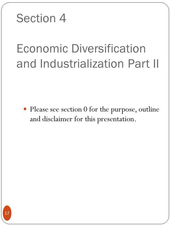 17 Section 4 Economic Diversification and Industrialization Part II Please see section 0 for the purpose, outline and disclaimer for this presentation.
