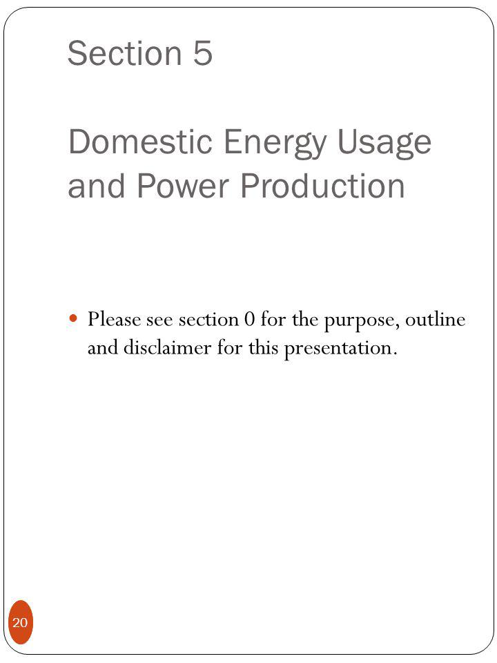 20 Section 5 Domestic Energy Usage and Power Production Please see section 0 for the purpose, outline and disclaimer for this presentation.