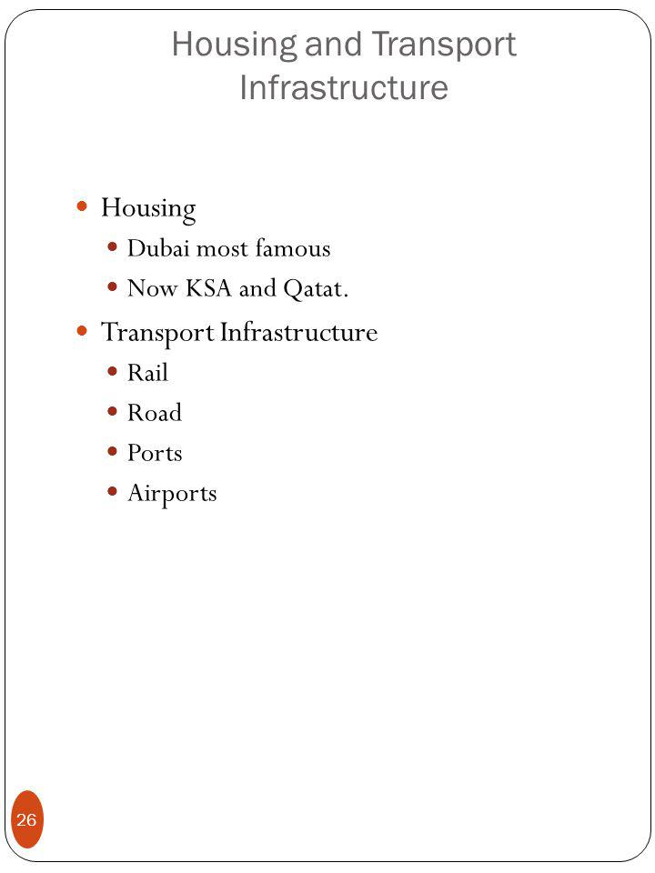 Housing and Transport Infrastructure Housing Dubai most famous Now KSA and Qatat. Transport Infrastructure Rail Road Ports Airports 26