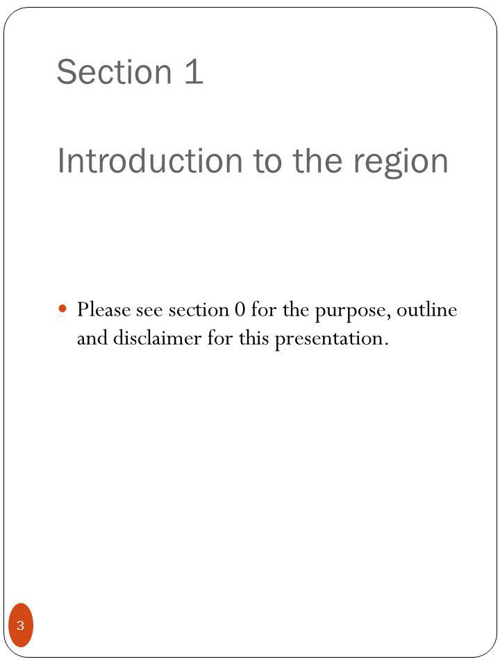 Section 1 Introduction to the region Please see section 0 for the purpose, outline and disclaimer for this presentation.