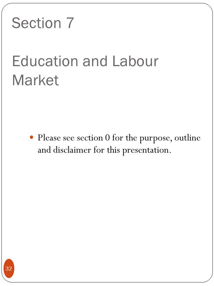 32 Section 7 Education and Labour Market Please see section 0 for the purpose, outline and disclaimer for this presentation.
