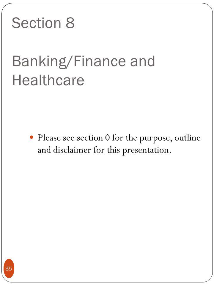 35 Section 8 Banking/Finance and Healthcare Please see section 0 for the purpose, outline and disclaimer for this presentation.