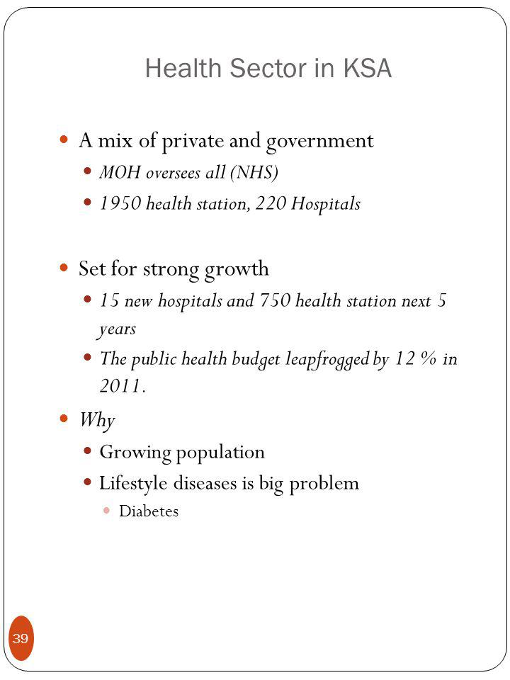 Health Sector in KSA A mix of private and government MOH oversees all (NHS) 1950 health station, 220 Hospitals Set for strong growth 15 new hospitals and 750 health station next 5 years The public health budget leapfrogged by 12 % in 2011.