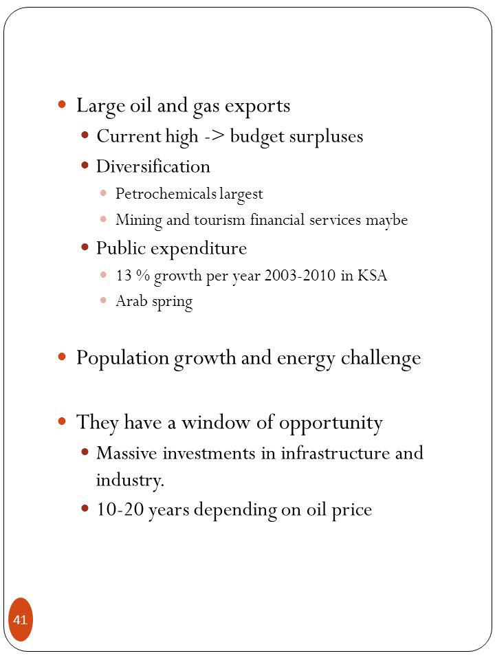 Large oil and gas exports Current high -> budget surpluses Diversification Petrochemicals largest Mining and tourism financial services maybe Public expenditure 13 % growth per year in KSA Arab spring Population growth and energy challenge They have a window of opportunity Massive investments in infrastructure and industry.