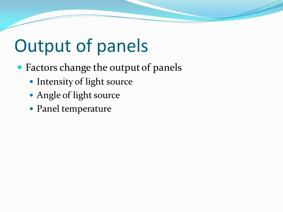 Output of panels Factors change the output of panels Intensity of light source Angle of light source Panel temperature