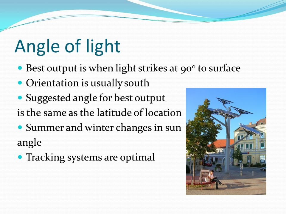 Angle of light Best output is when light strikes at 90 o to surface Orientation is usually south Suggested angle for best output is the same as the latitude of location Summer and winter changes in sun angle Tracking systems are optimal