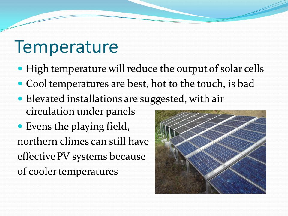 Temperature High temperature will reduce the output of solar cells Cool temperatures are best, hot to the touch, is bad Elevated installations are suggested, with air circulation under panels Evens the playing field, northern climes can still have effective PV systems because of cooler temperatures