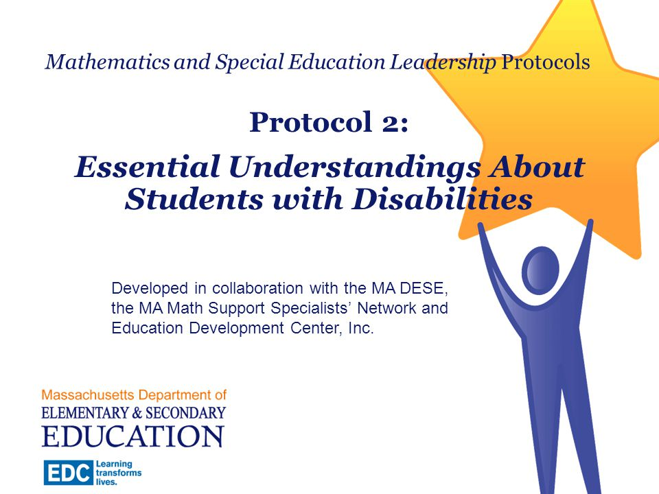 Today's Work with the Protocols  1: Shared Beliefs About Mathematics Instruction for Students with Disabilities  2: Essential Understandings About Students with Disabilities  3: Essential Understandings About Rigorous Mathematics Instruction  4: Aligning Barriers and Strategies  5: Responding to a Range of Learning Needs 2 Massachusetts Department of Elementary and Secondary Education