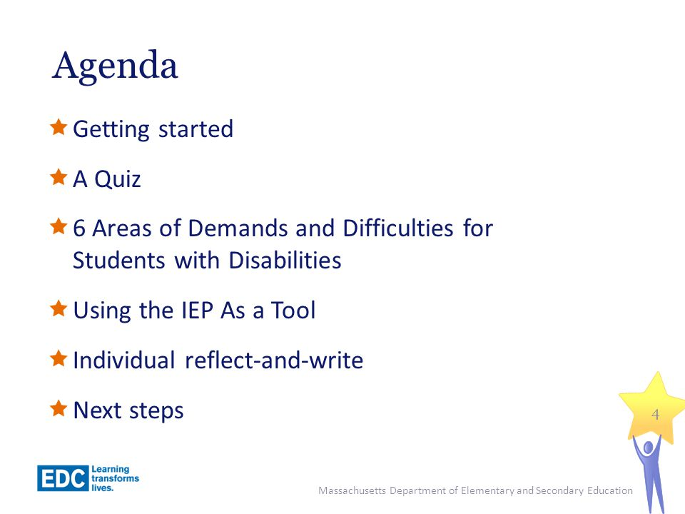Agenda  Getting started  A Quiz  6 Areas of Demands and Difficulties for Students with Disabilities  Using the IEP As a Tool  Individual reflect-and-write  Next steps 4 Massachusetts Department of Elementary and Secondary Education