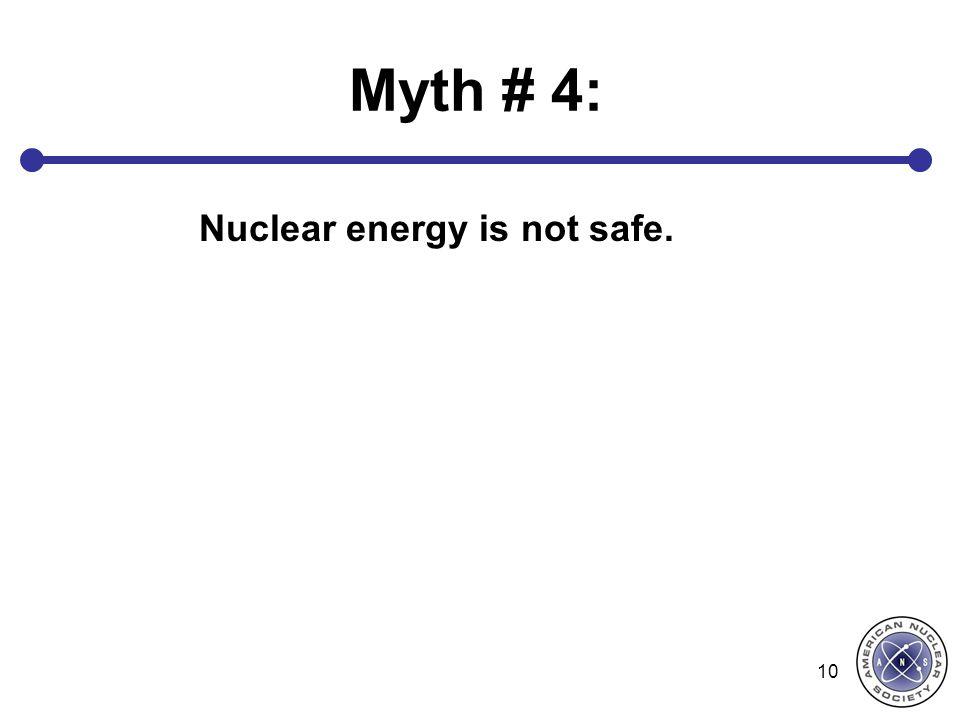 Myth # 4: Nuclear energy is not safe. 10