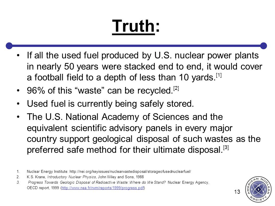 Truth: If all the used fuel produced by U.S. nuclear power plants in nearly 50 years were stacked end to end, it would cover a football field to a dep