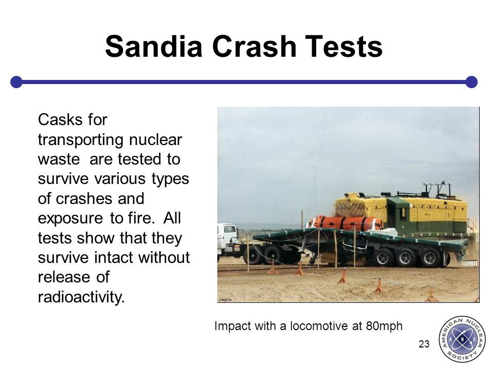 Sandia Crash Tests 23 Casks for transporting nuclear waste are tested to survive various types of crashes and exposure to fire. All tests show that th