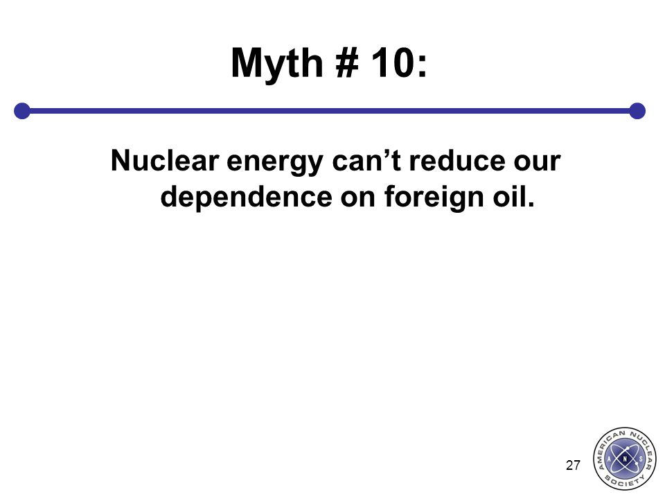 Myth # 10: Nuclear energy can't reduce our dependence on foreign oil. 27